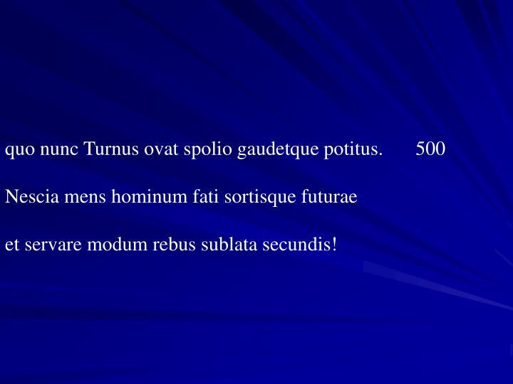 quo nunc Turnus ovat spolio gaudetque potitus. 500