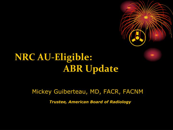 Nrc au eligible abr update mickey guiberteau md facr facnm trustee american board of radiology