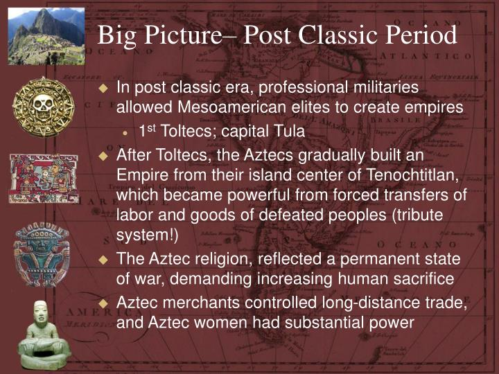 Big Picture– Post Classic Period