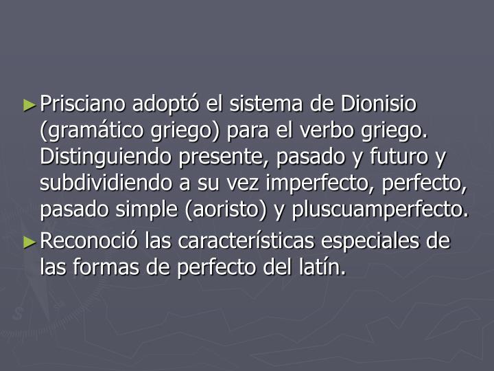 Prisciano adoptó el sistema de Dionisio (gramático griego) para el verbo griego. Distinguiendo presente, pasado y futuro y subdividiendo a su vez imperfecto, perfecto, pasado simple (aoristo) y pluscuamperfecto.