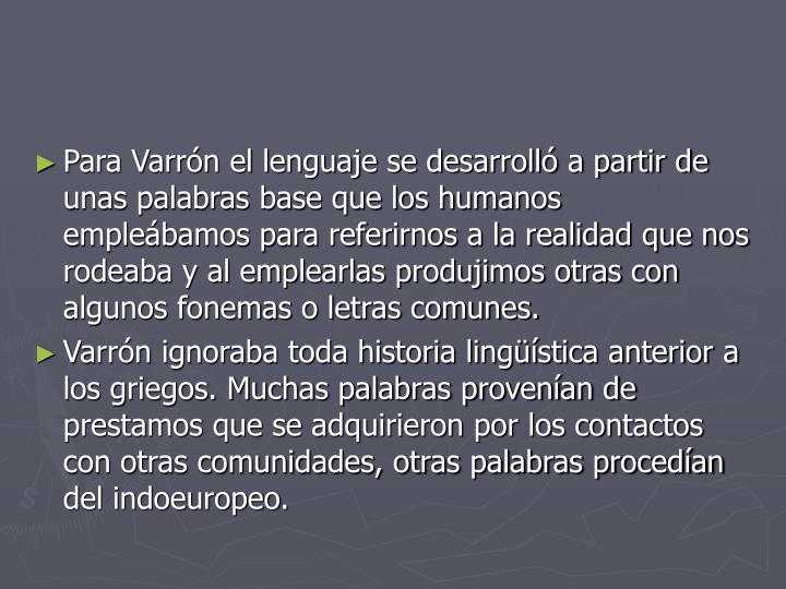 Para Varrón el lenguaje se desarrolló a partir de unas palabras base que los humanos empleábamos para referirnos a la realidad que nos rodeaba y al emplearlas produjimos otras con algunos fonemas o letras comunes.