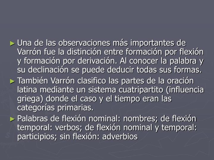 Una de las observaciones más importantes de Varrón fue la distinción entre formación por flexión y formación por derivación. Al conocer la palabra y su declinación se puede deducir todas sus formas.