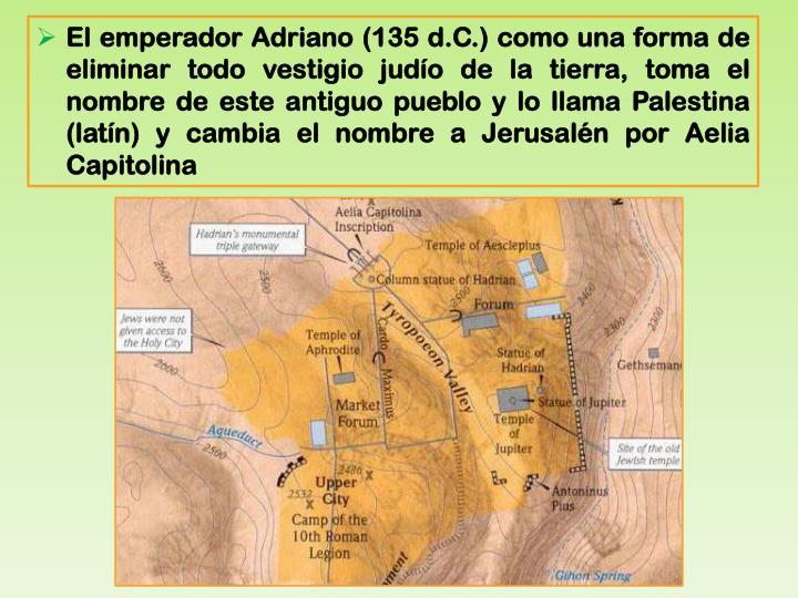 El emperador Adriano (135 d.C.) como una forma de eliminar todo vestigio judío de la tierra, toma el nombre de este antiguo pueblo y lo llama Palestina (latín) y cambia el nombre a Jerusalén por