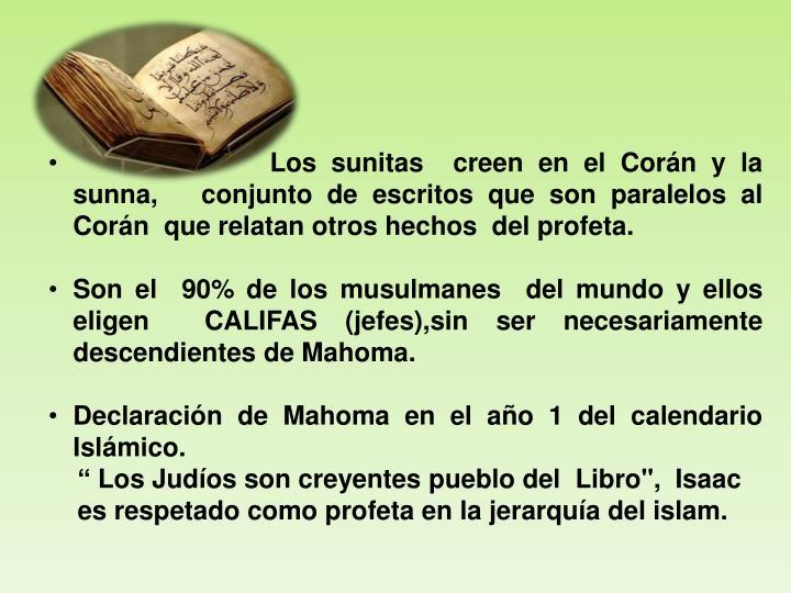 Los sunitas  creen en el Corán y la sunna,   conjunto de escritos que son paralelos al Corán  que relatan otros hechos  del profeta.