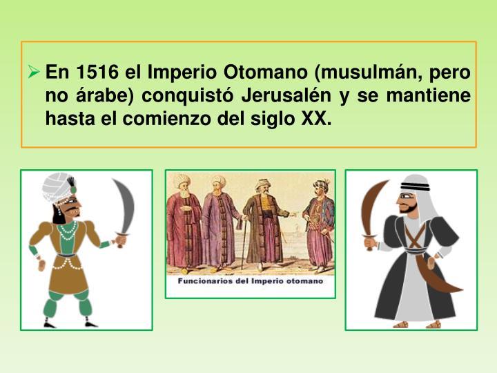 En 1516 el Imperio Otomano (musulmán, pero no árabe)