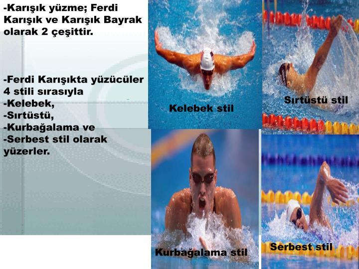 -Karışık yüzme; Ferdi Karışık ve Karışık Bayrak olarak 2 çeşittir.