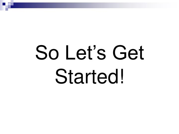 So Let's Get Started!