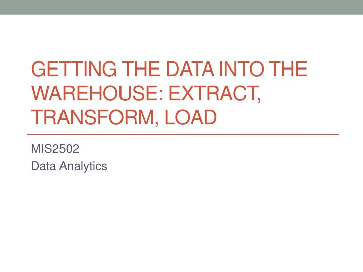 Getting the data into the warehouse extract transform load