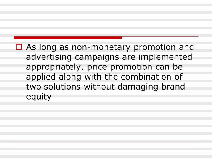 As long as non-monetary promotion and advertising campaigns are implemented appropriately, price promotion can be applied along with the combination of  two solutions without damaging brand equity