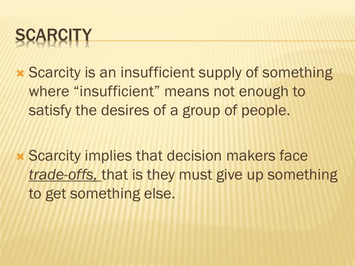 "Scarcity is an insufficient supply of something where ""insufficient"" means not enough to satisfy the desires of a group of people."