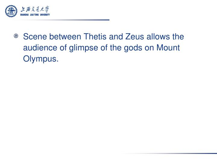Scene between Thetis and Zeus allows the audience of glimpse of the gods on Mount Olympus.