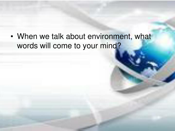 When we talk about environment, what words will come to your mind?