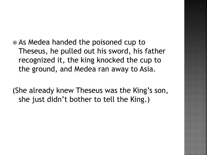 As Medea handed the poisoned cup to Theseus, he pulled out his sword, his father recognized it, the king knocked the cup to the ground, and Medea ran away to Asia.