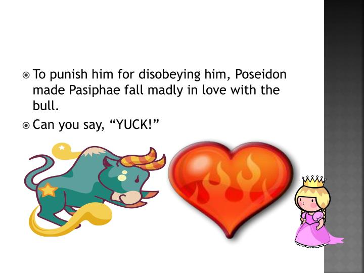 To punish him for disobeying him, Poseidon made Pasiphae fall madly in love with the bull.