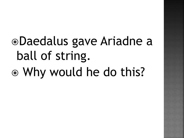 Daedalus gave Ariadne a ball of string.