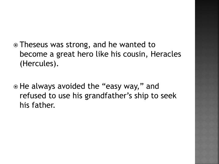 Theseus was strong, and he wanted to become a great hero like his cousin, Heracles (Hercules).