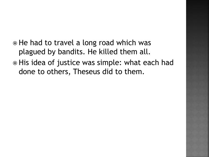 He had to travel a long road which was plagued by bandits. He killed them all.