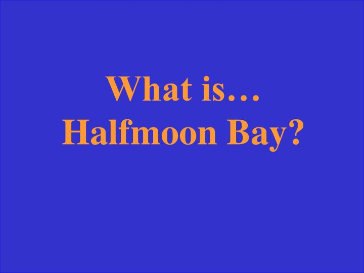 What is… Halfmoon Bay?