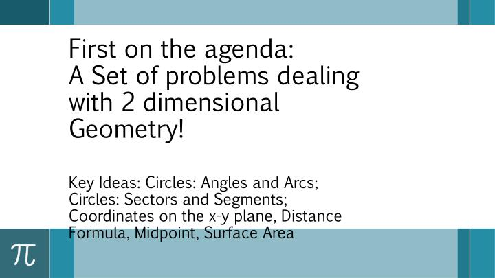 First on the agenda a set of problems dealing with 2 dimensional geometry
