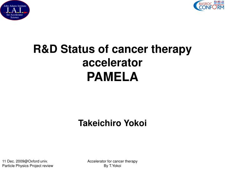 R d status of cancer therapy accelerator pamela