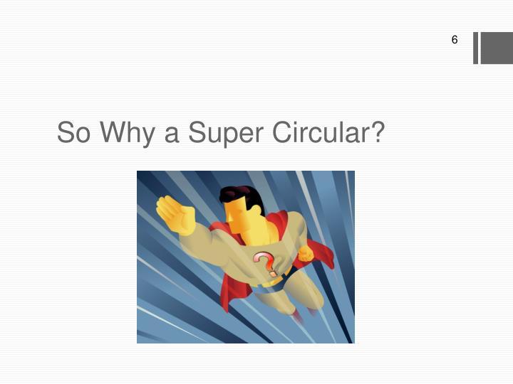 So Why a Super Circular?