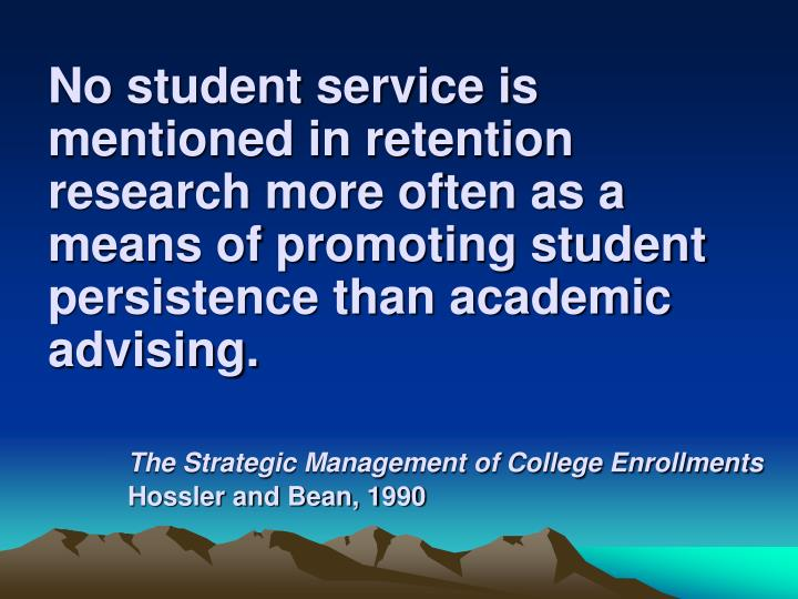 No student service is mentioned in retention research more often as a means of promoting student persistence than academic advising.