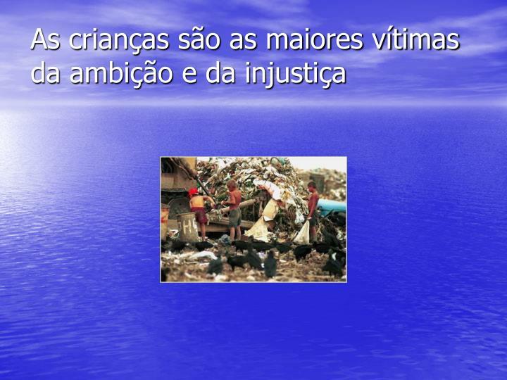 As crianças são as maiores vítimas da ambição e da injustiça