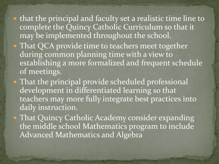 that the principal and faculty set a realistic time line to complete the Quincy Catholic Curriculum so that it may be implemented throughout the school.