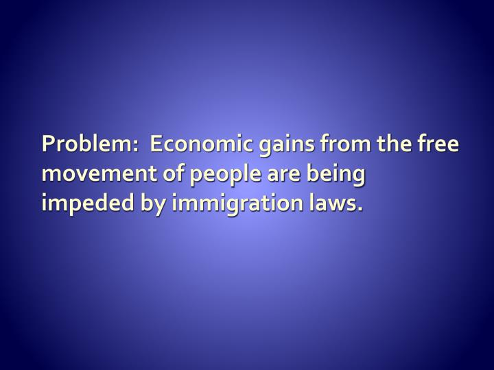 Problem:  Economic gains from the free movement of people are being impeded by immigration laws.