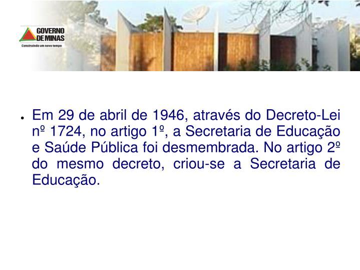 Em 29 de abril de 1946, atravs do Decreto-Lei n 1724, no artigo 1, a Secretaria de Educao e Sade Pblica foi desmembrada. No artigo 2 do mesmo decreto, criou-se a Secretaria de Educao.