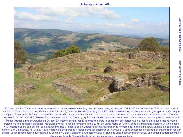"""El Castro de San Chuis es la estrella etnográfica del concejo de Allande y una visita pausada, es obligada. GPS: 43º 13' 56"""" Norte & 6º 35' 41"""" Oeste, está situado a 750 m. de altura, desviándose de la AS-12 a 3,5 Km. de Pola de Allande y a 4,5 Km. del cruce después de pasar el pueblo y la Iglesia de Celón que completarán su visita. El Castro de San Chuis es el más antiguo de Asturias y su cultura castrense prerromana lo mantuvo activo durante más de 1000 años, desde el S. VI a.C. al VI d.C. Sólo está excavado un tercio del Castro y aquí se encontró la única escultura de una cara tosca en granito que se conserva en el Museo Arqueológico de Asturias en Oviedo. En Internet tienen toda la información, pero la sensación de libertad que se respira entre sus gruesos muros protectores nos trasladan al pasado. No olviden visitar la Iglesia románica tardía s. XIII de Santa María de Celón. Entre su imaginería destaca un Cristo del s. XV, Nuestra Señora con el Niño, sus pinturas murales y la figura de un Cuélebre, animal devorador de hombres de la mitología astur. La llave de la Iglesia la tiene el Bar Cienfuegos, tel. 985 807 393, cobran 3 € por persona y lógicamente les acompañan. Aunque al Castro se accede en coche por una pista en regular estado, yo les recomendaría que dejaran su coche en Celón y andarán 6 Km. ida y vuelta a través de unos bosques maravillosos. La comida pueden hacerla en el restaurante en la Nueva Allandesa del que les hablo en la foto siguiente."""