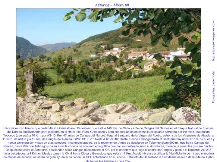 """Hace ya mucho tiempo que pretendía ir a Genestoso o Xenestoso que está a 148 Km. de Gijón y a 24 de Cangas del Narcea en el Parque Natural de Fuentes del Narcea, básicamente para alojarme en el Hotel rest. Rural Genestoso y para conocer antes en coche la extasiante carretera por los altos, que desde Tebongo (que está a 10 Km. por AS-15, Km. 47 antes de Cangas del Narcea) llega al Santuario de la Virgen del Acebo, patrona de los Vaqueiros de Alzada, a 1180 m. de altitud y a 12 Km. de Cangas del Narcea. GPS: 43º 9' 26"""" Norte & 6º 29' 40"""" Oeste. Desde Tebongo hasta el Santuario hay unos 17 Km. de buena y nueva carretera con vistas en días soleados, inconmensurables, se la recomiendo. Antes de desviarse en Tebongo sigan 600 m. más hacia Cangas del Narcea, hasta Villar de Tebongo y bajen a ver la cocada de conjunto etnográfico que han reconstruido junto al río Narcea, merece la pena, les gustará mucho, Después de visitar el Santuario, desciendan hacia Cangas directamente 9 Km. por la carretera que llega al centro de Cangas y giren a la izquierda AS-213 hacia Leitariegos, a 4 Km. en Mestas tomen la CN-4 hacia Cibea y Genestoso que está a 17 Km. Acostúmbrense a utilizar la Vía Michelín de mi web e imprimir los mapas de acceso, les serán de gran ayuda si no tienen un GPS actualizado en su coche. Esta foto de Genestoso la hice desde el inicio de la ruta del Cabril de la que les hablaré en otra foto."""