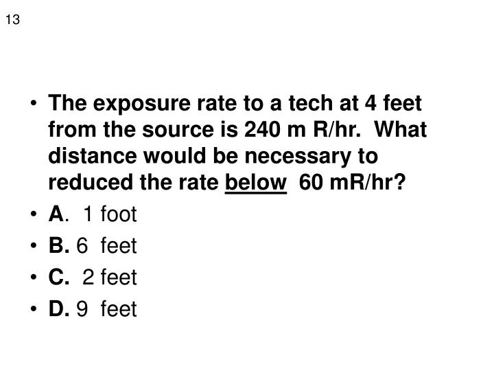 The exposure rate to a tech at 4 feet from the source is 240 m R/hr.  What distance would be necessary to reduced the rate