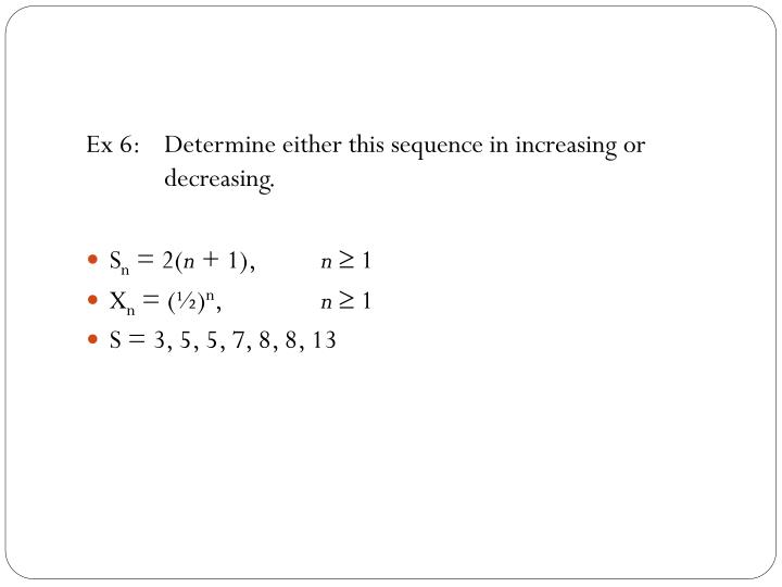 Ex 6:	Determine either this sequence in increasing or 	decreasing.