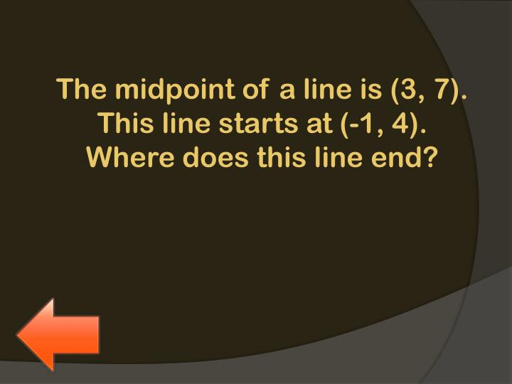 The midpoint of a line is (3, 7). This line starts at (-1, 4). Where does this line end?