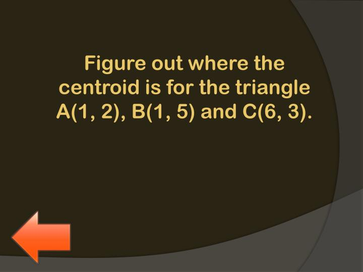 Figure out where the centroid is for the triangle A(1, 2), B(1, 5) and C(6, 3).