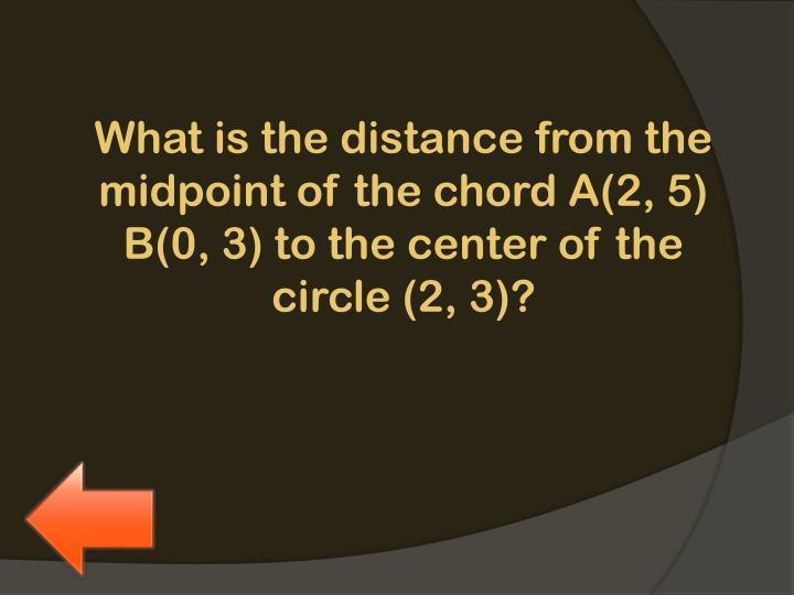What is the distance from the midpoint of the chord A(2, 5) B(0, 3) to the center of the circle (2, 3)?