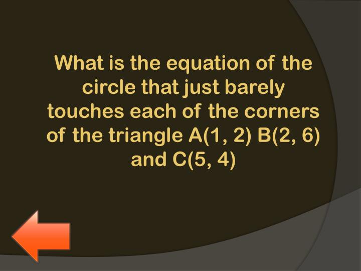 What is the equation of the circle that just barely touches each of the corners of the triangle A(1, 2) B(2, 6) and C(5, 4)