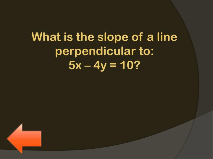 What is the slope of a line perpendicular to: