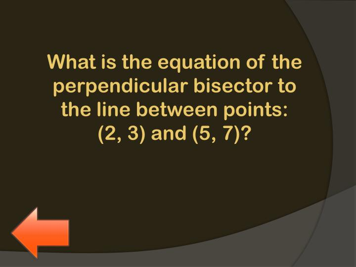 What is the equation of the perpendicular bisector to the line between points: