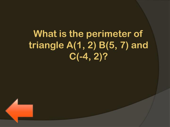 What is the perimeter of triangle A(1, 2) B(5, 7) and C(-4, 2)?