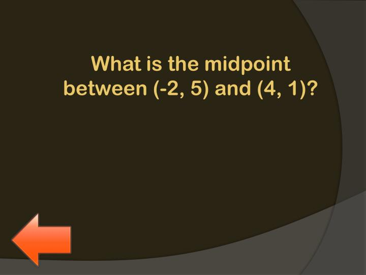 What is the midpoint between (-2, 5) and (4, 1)?