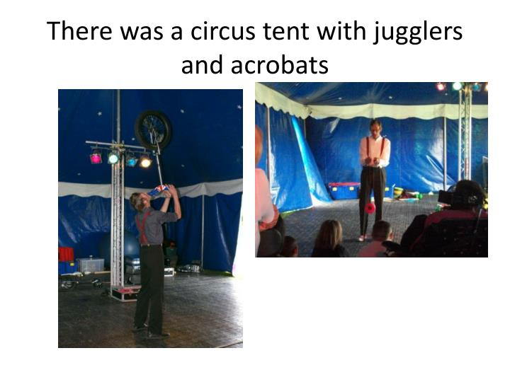 There was a circus tent with jugglers and acrobats