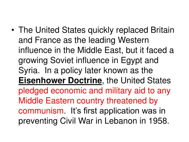 The United States quickly replaced Britain and France as the leading Western influence in the Middle East, but it faced a growing Soviet influence in Egypt and Syria.  In a policy later known as the