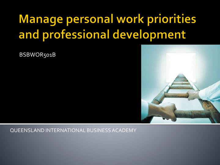 bsbwor501a manage personal work priorities and Managing personal work priorities and professional development is important in my everyday working life what makes a good role model and how would i.