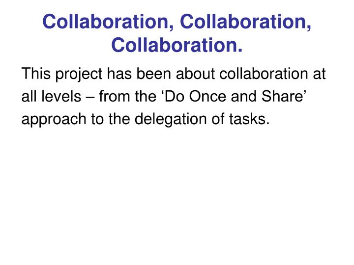 Collaboration, Collaboration, Collaboration.