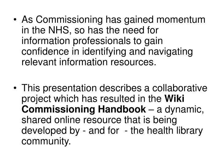 As Commissioning has gained momentum in the NHS, so has the need for information professionals to gain confidence in identifying and navigating relevant information resources.