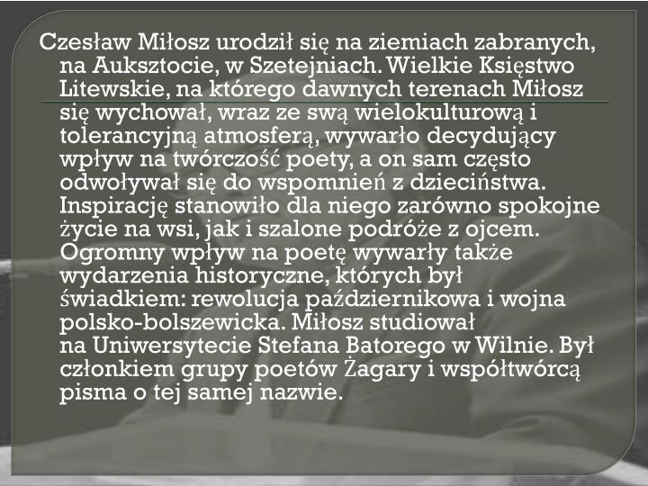 Czesaw Miosz urodzi si naziemiach zabranych, naAuksztocie, wSzetejniach. Wielkie Ksistwo Litewskie, na ktrego dawnych terenach Miosz si wychowa, wraz ze sw wielokulturow i tolerancyjn atmosfer, wywaro decydujcy wpyw na twrczo poety, a on sam czsto odwoywa si do wspomnie z dziecistwa. Inspiracj stanowio dla niego zarwno spokojne ycie na wsi, jak i szalone podre z ojcem. Ogromny wpyw na poet wywary take wydarzenia historyczne, ktrych by wiadkiem:rewolucja padziernikowaiwojna polsko-bolszewicka. Miosz studiowa naUniwersytecie Stefana BatoregowWilnie. By czonkiem grupy poetwagaryi wsptwrc pisma o tej samej nazwie.