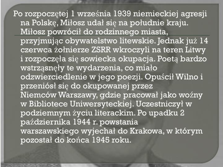 Po rozpocztej 1 wrzenia 1939niemieckiejagresji na Polsk, Miosz uda si na poudnie kraju. Miosz powrci do rodzinnego miasta, przyjmujc obywatelstwo litewskie. Jednak ju 14 czerwca onierzeZSRRwkroczyli na teren Litwy i rozpocza si sowiecka okupacja. Poet bardzo wstrzsny te wydarzenia, co miao odzwierciedlenie w jego poezji. Opuci Wilno i przenis si do okupowanej przez NiemcwWarszawy, gdzie pracowa jako wony wBibliotece Uniwersyteckiej. Uczestniczy w podziemnym yciu literackim. Po upadku 2 padziernika 1944 r.powstania warszawskiegowyjecha doKrakowa, w ktrym pozosta do koca 1945 roku.
