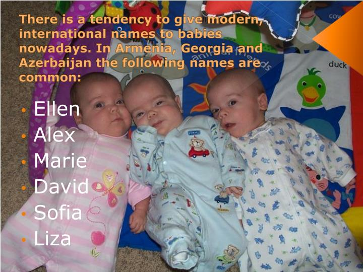 There is a tendency to give modern, international names to babies nowadays. In Armenia, Georgia and Azerbaijan the following names are common: